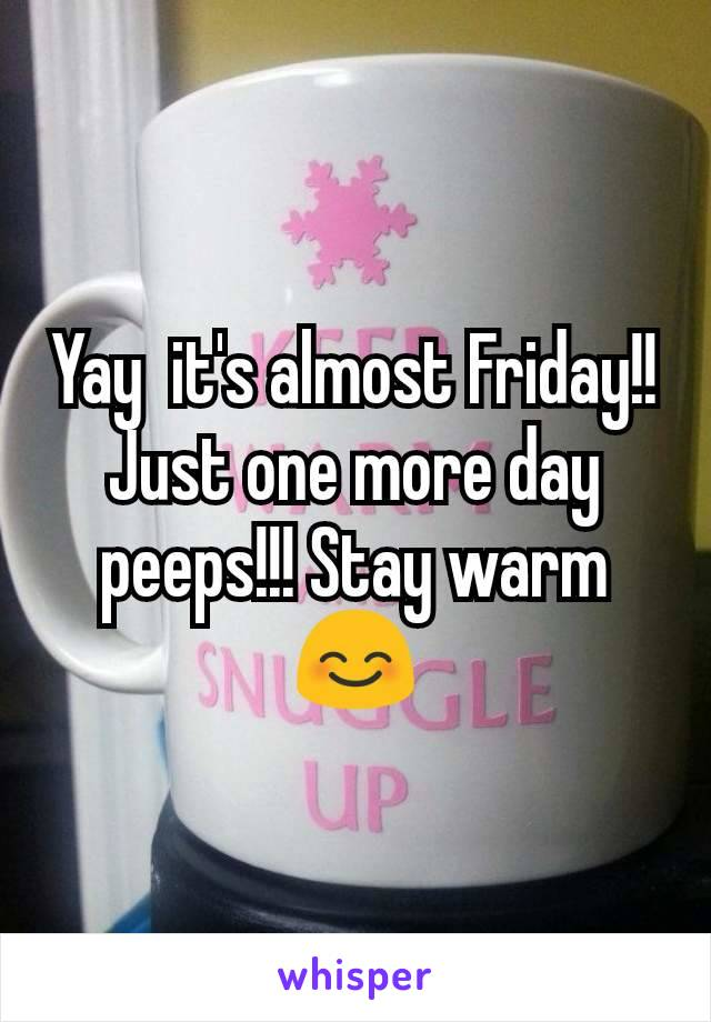 Yay  it's almost Friday!! Just one more day peeps!!! Stay warm 😊