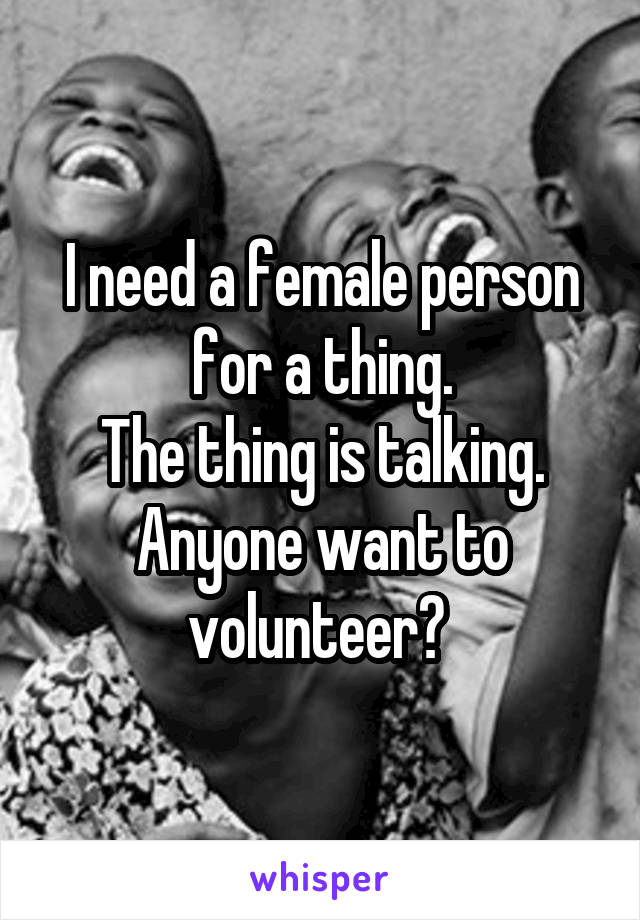 I need a female person for a thing. The thing is talking. Anyone want to volunteer?