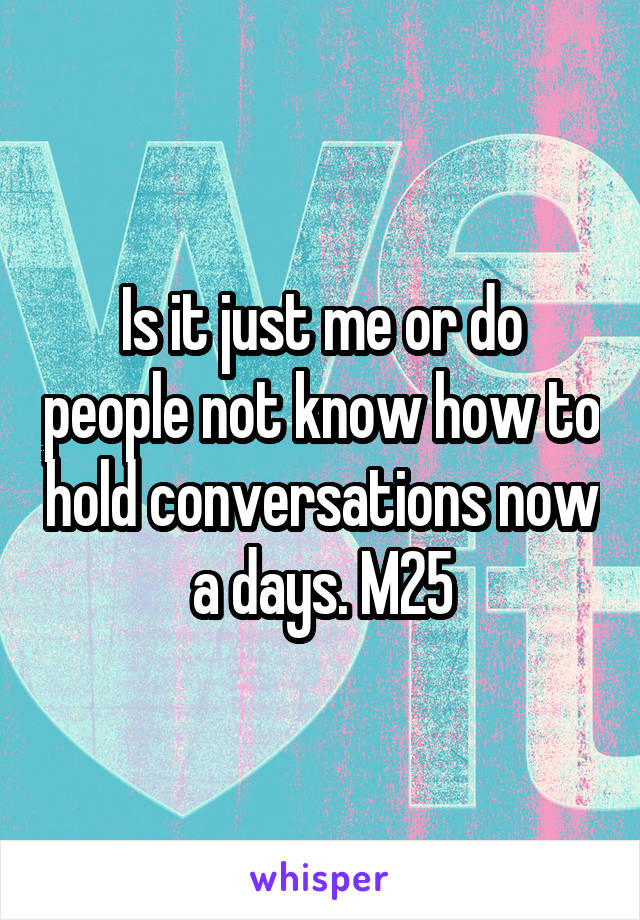 Is it just me or do people not know how to hold conversations now a days. M25