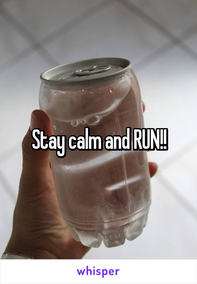 Stay calm and RUN!!