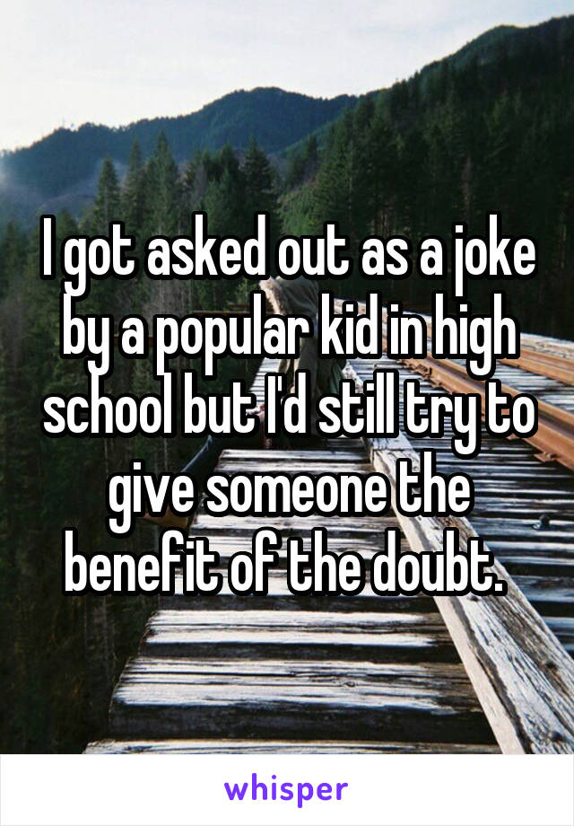 I got asked out as a joke by a popular kid in high school but I'd still try to give someone the benefit of the doubt.