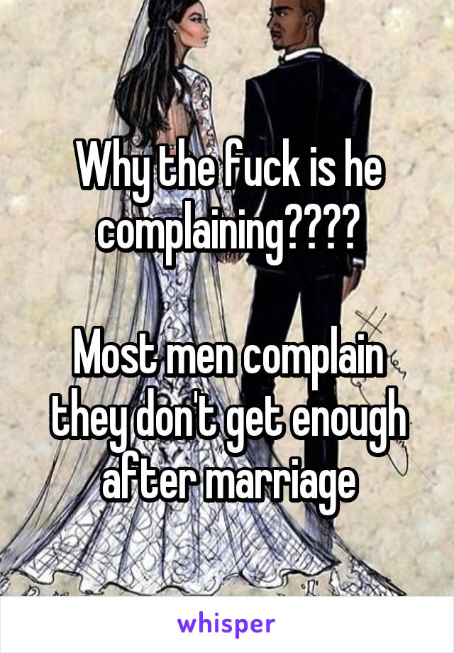 Why the fuck is he complaining????  Most men complain they don't get enough after marriage
