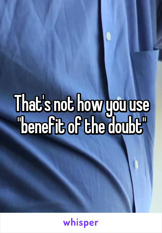 "That's not how you use ""benefit of the doubt"""