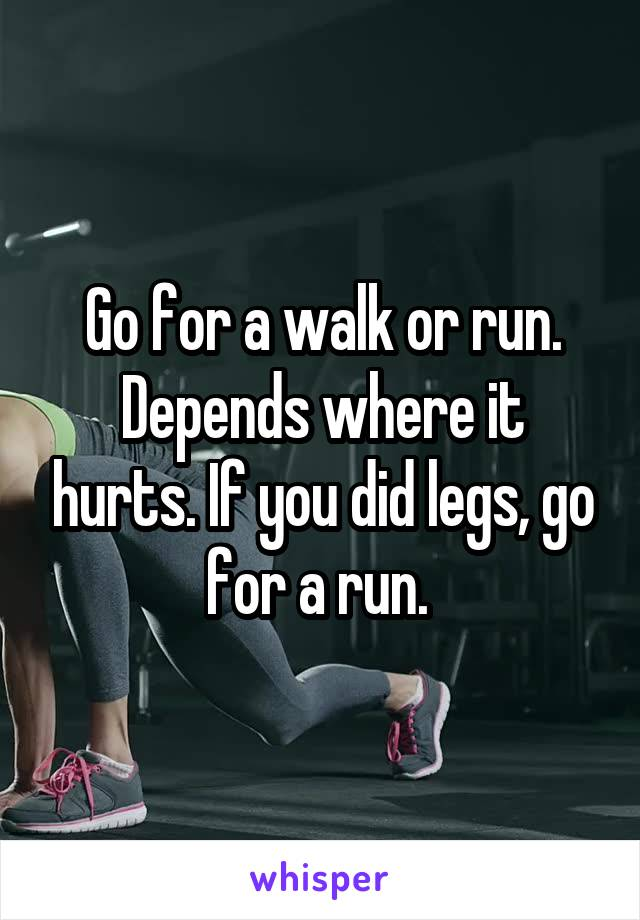 Go for a walk or run. Depends where it hurts. If you did legs, go for a run.