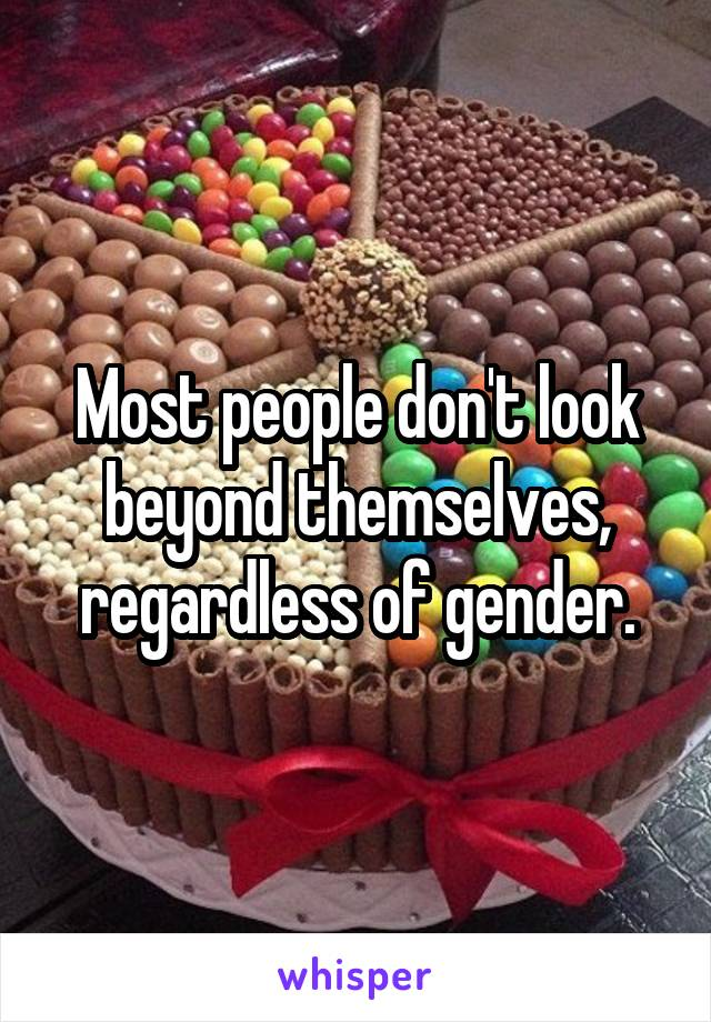 Most people don't look beyond themselves, regardless of gender.