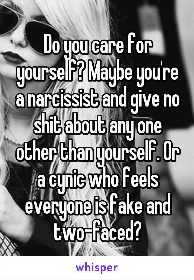Do you care for yourself? Maybe you're a narcissist and give no shit about any one other than yourself. Or a cynic who feels everyone is fake and two-faced?
