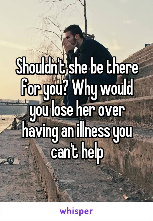 Shouldn't she be there for you? Why would you lose her over having an illness you can't help