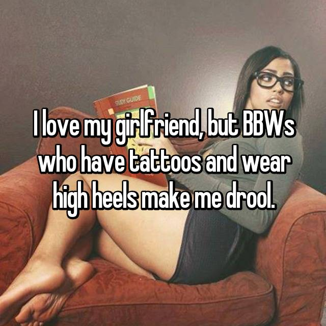I love my girlfriend, but BBWs who have tattoos and wear high heels make me drool.