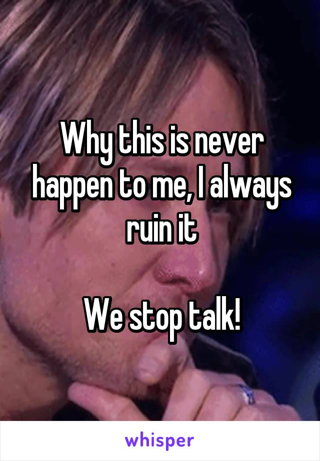 Why this is never happen to me, I always ruin it  We stop talk!