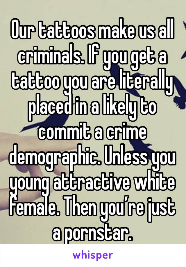 Our tattoos make us all criminals. If you get a tattoo you are literally placed in a likely to commit a crime demographic. Unless you young attractive white female. Then you're just a pornstar.