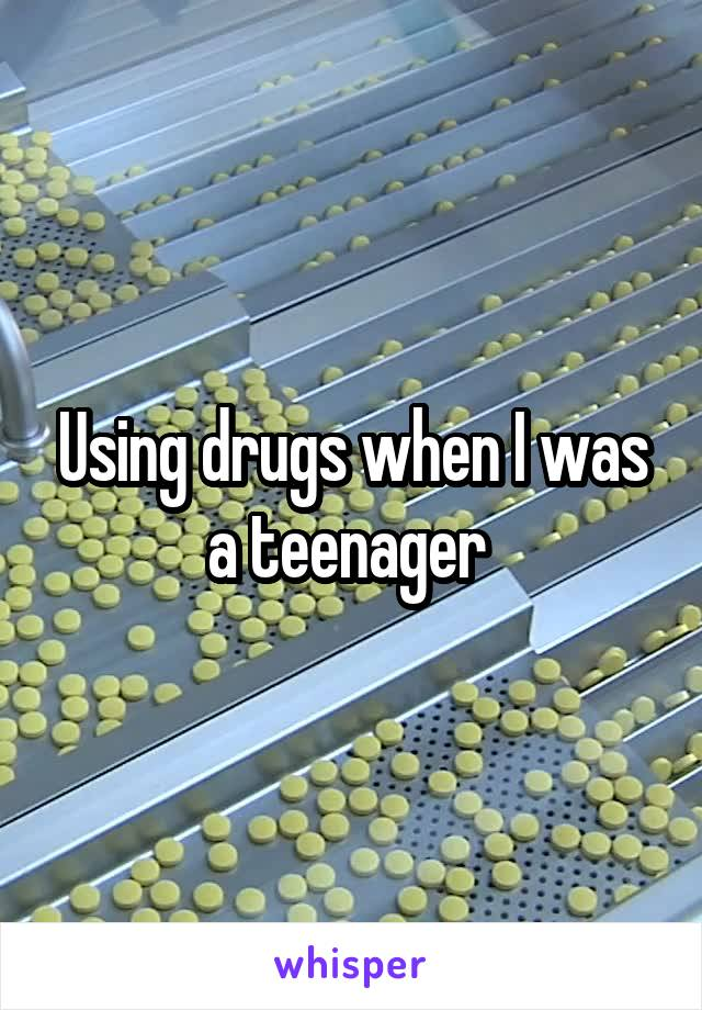 Using drugs when I was a teenager