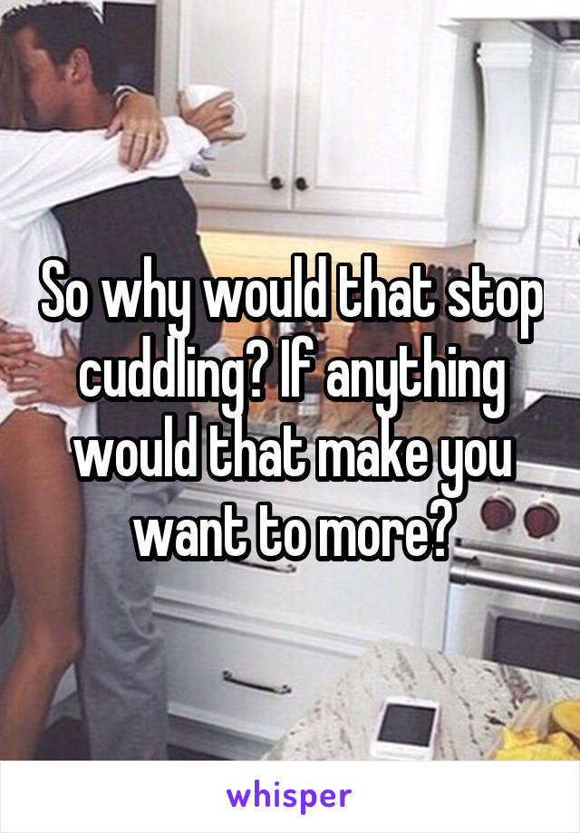 So why would that stop cuddling? If anything would that make you want to more?