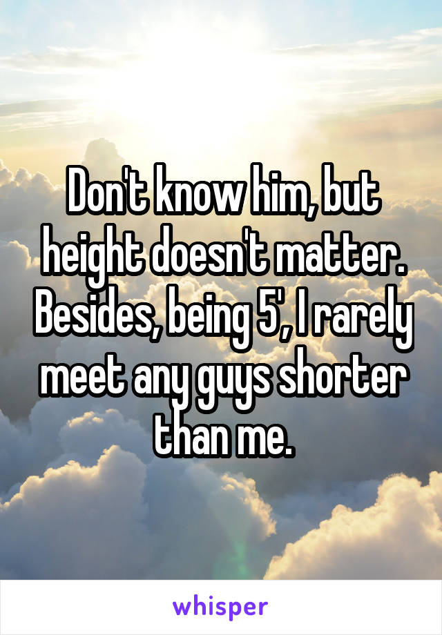 Don't know him, but height doesn't matter. Besides, being 5', I rarely meet any guys shorter than me.