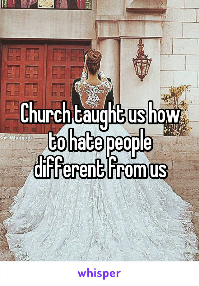 Church taught us how to hate people different from us