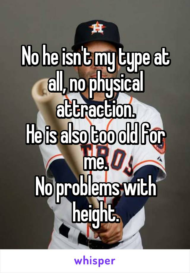 No he isn't my type at all, no physical attraction. He is also too old for me. No problems with height.