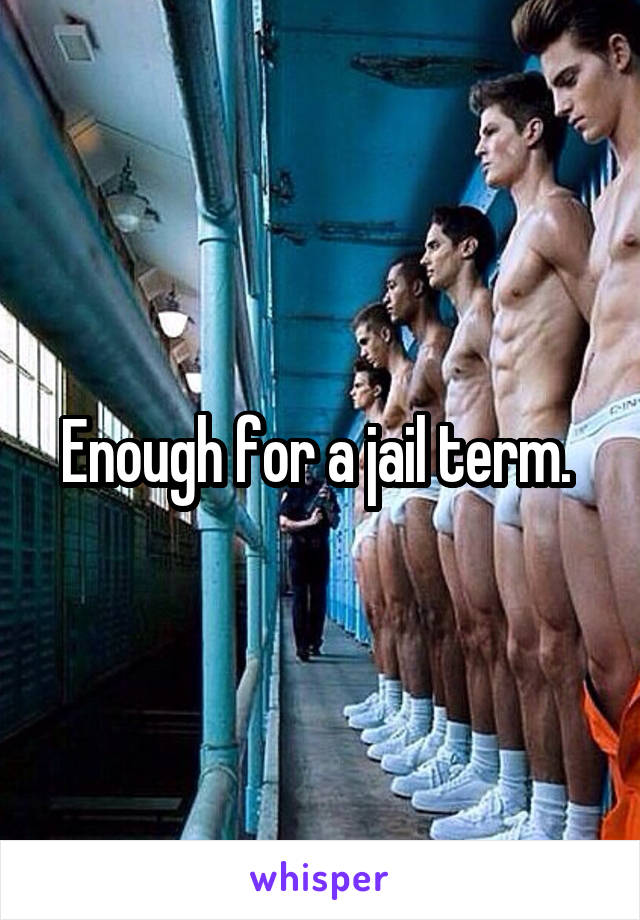 Enough for a jail term.