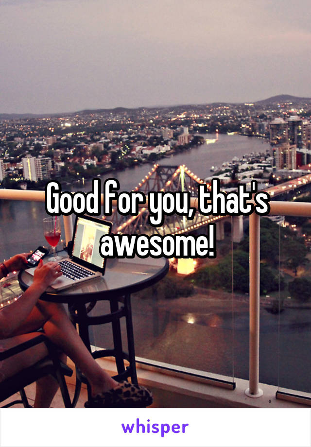 Good for you, that's awesome!