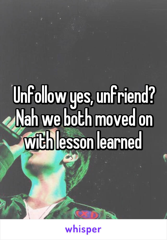 Unfollow yes, unfriend? Nah we both moved on with lesson learned