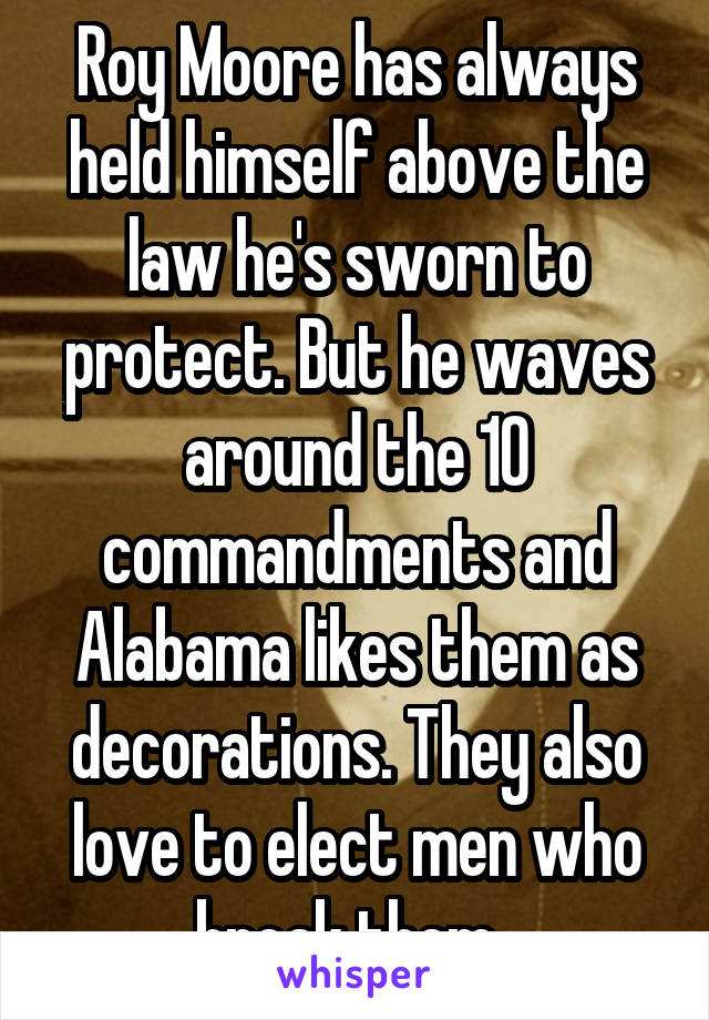 Roy Moore has always held himself above the law he's sworn to protect. But he waves around the 10 commandments and Alabama likes them as decorations. They also love to elect men who break them.