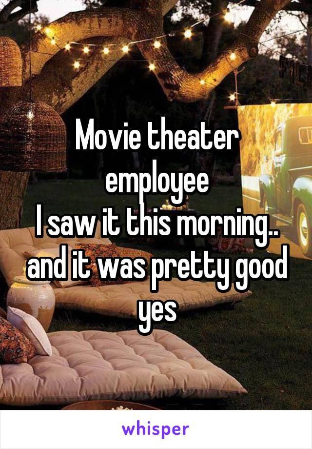 Movie theater employee I saw it this morning.. and it was pretty good yes
