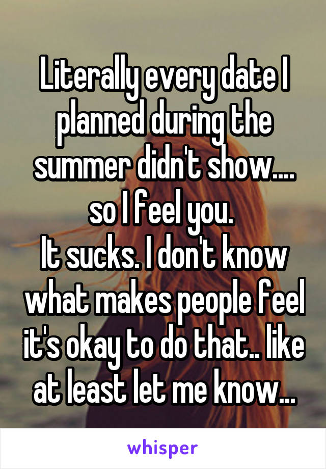 Literally every date I planned during the summer didn't show.... so I feel you.  It sucks. I don't know what makes people feel it's okay to do that.. like at least let me know...