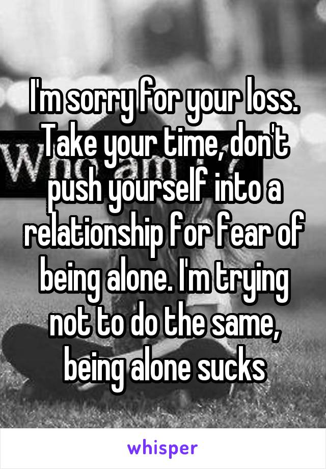 I'm sorry for your loss. Take your time, don't push yourself into a relationship for fear of being alone. I'm trying not to do the same, being alone sucks