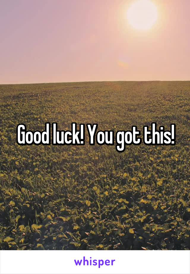 Good luck! You got this!