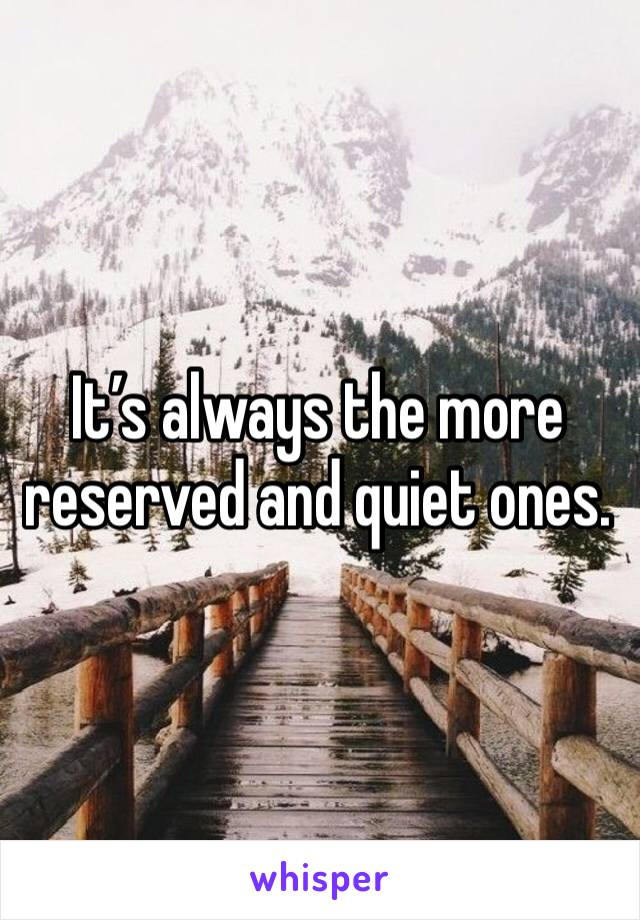 It's always the more reserved and quiet ones.