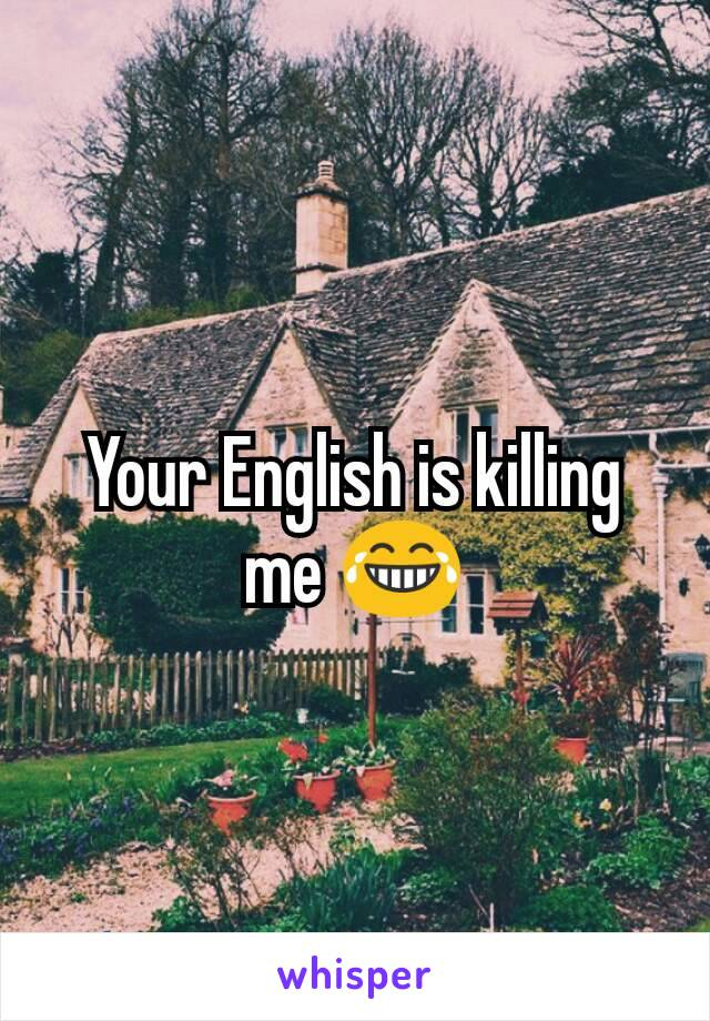 Your English is killing me 😂