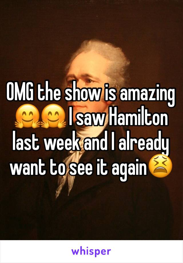 OMG the show is amazing 🤗🤗 I saw Hamilton last week and I already want to see it again😫