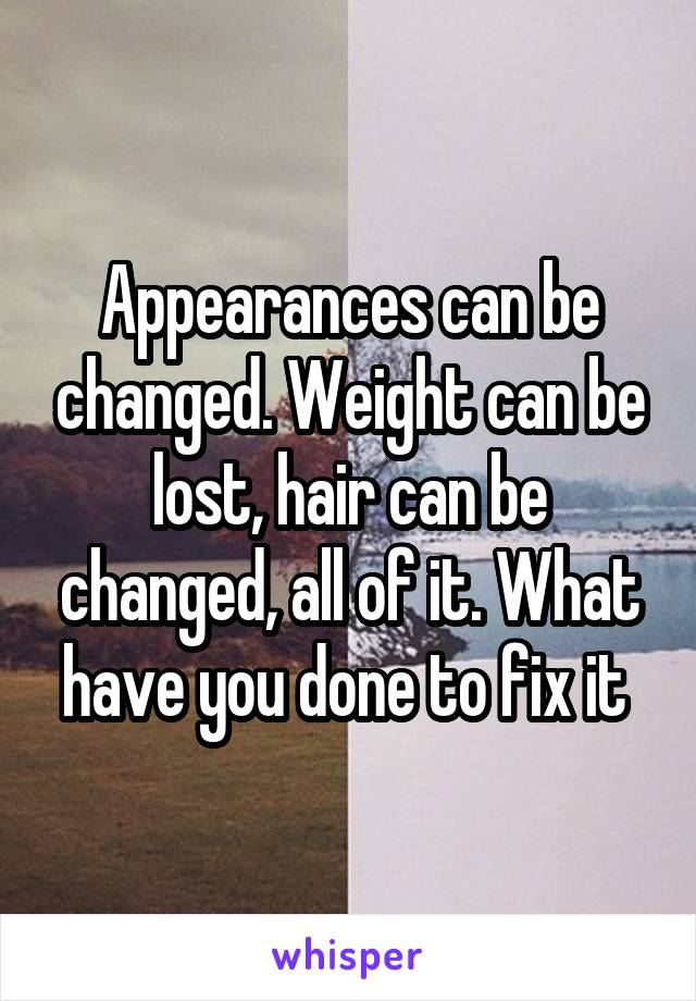 Appearances can be changed. Weight can be lost, hair can be changed, all of it. What have you done to fix it