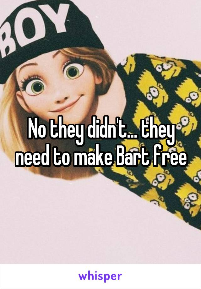 No they didn't... they need to make Bart free