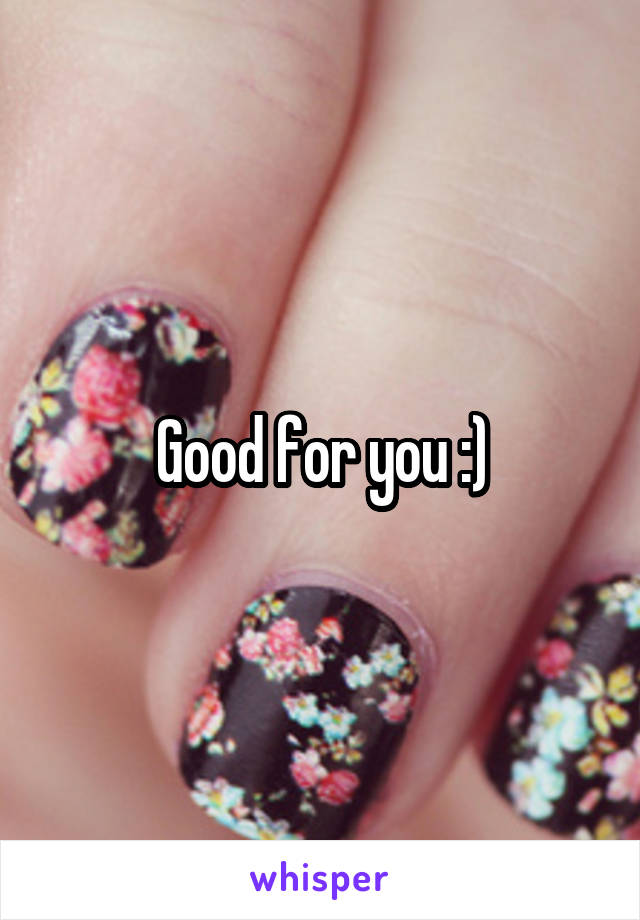 Good for you :)