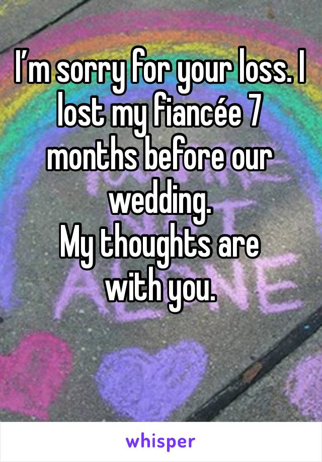 I'm sorry for your loss. I lost my fiancée 7 months before our wedding.  My thoughts are with you.