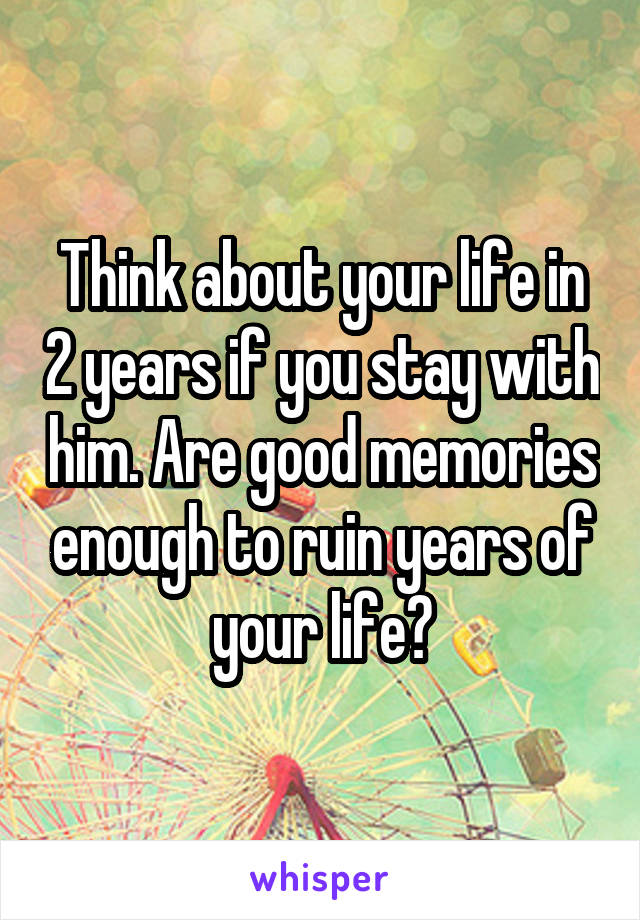 Think about your life in 2 years if you stay with him. Are good memories enough to ruin years of your life?
