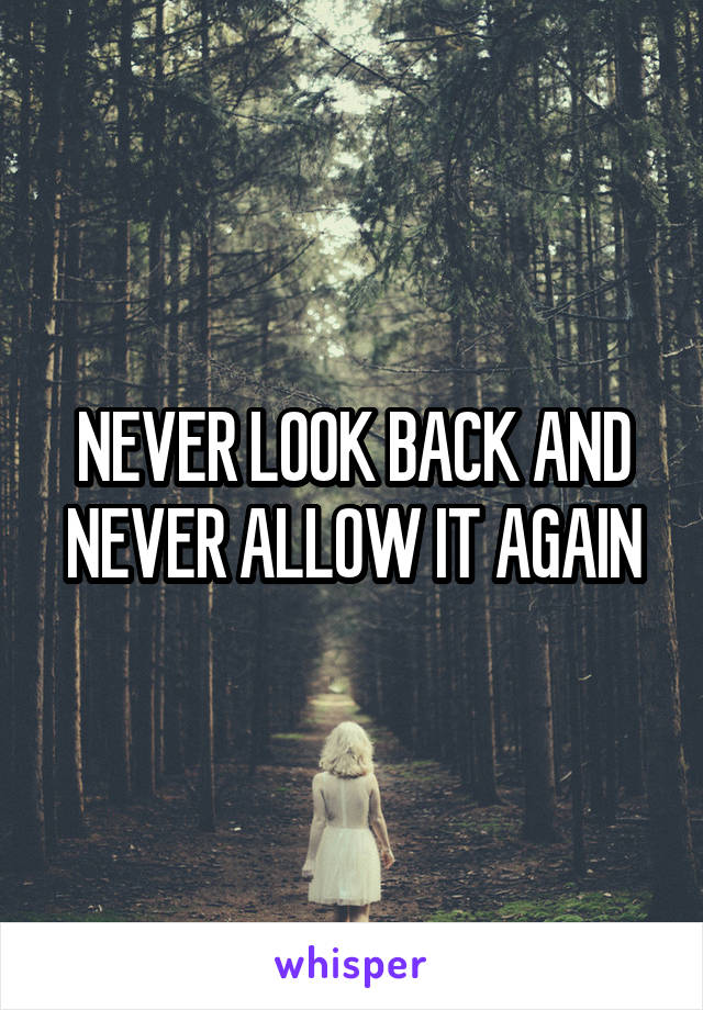 NEVER LOOK BACK AND NEVER ALLOW IT AGAIN