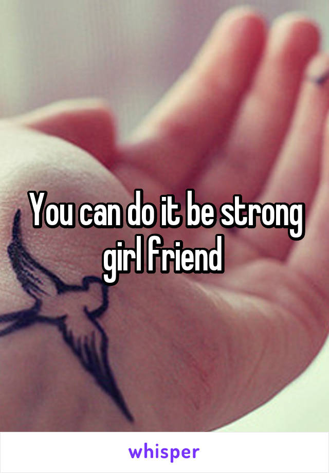 You can do it be strong girl friend
