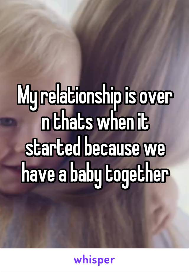My relationship is over n thats when it started because we have a baby together