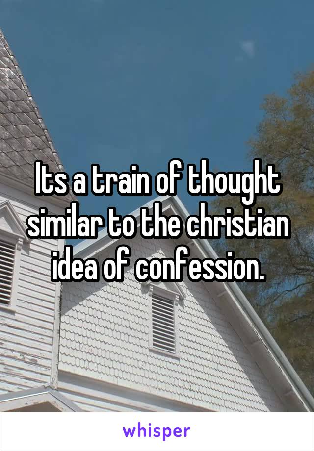 Its a train of thought similar to the christian idea of confession.