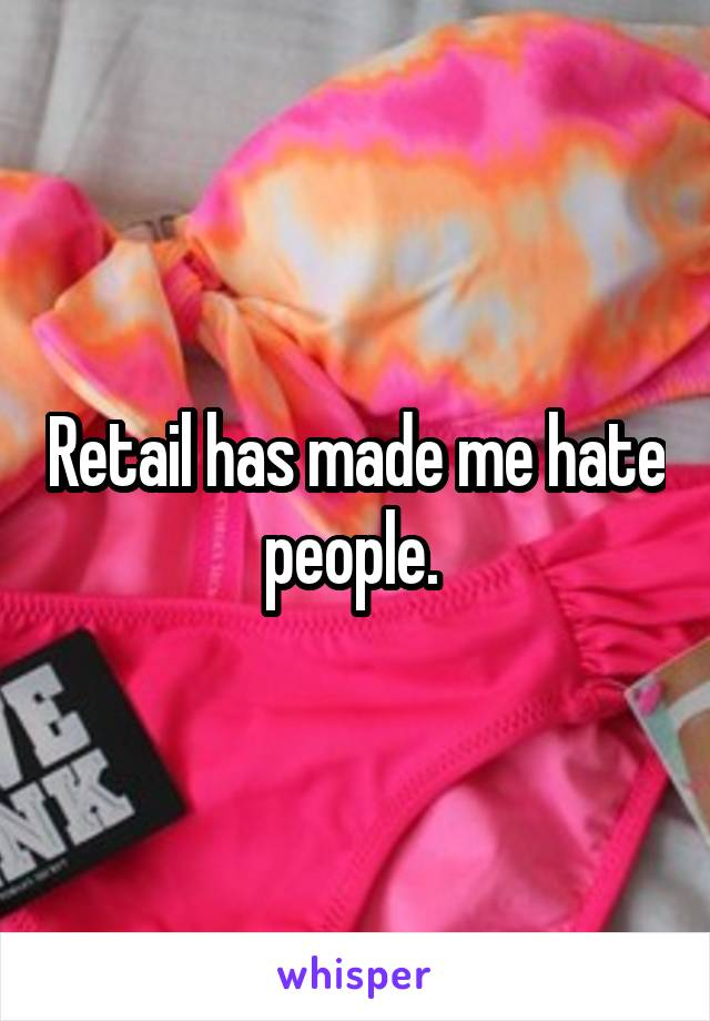 Retail has made me hate people.