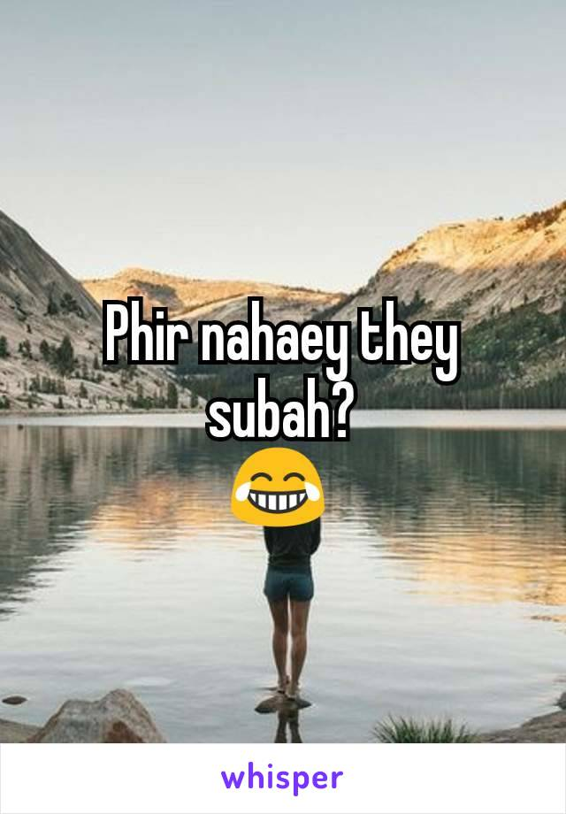 Phir nahaey they subah? 😂