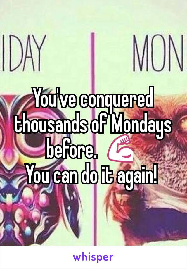You've conquered thousands of Mondays before.  💪  You can do it again!
