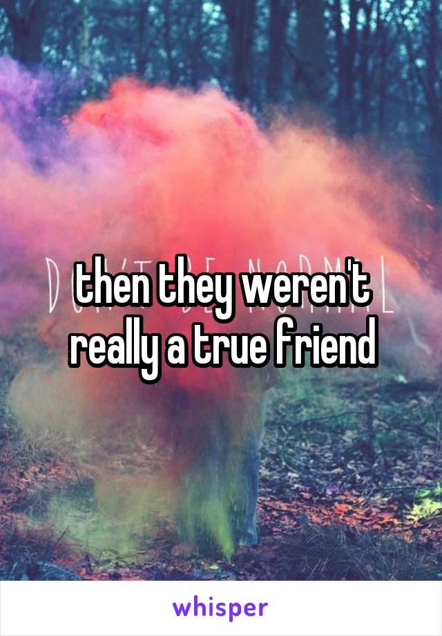 then they weren't really a true friend