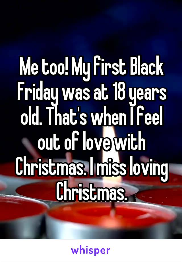 Me too! My first Black Friday was at 18 years old. That's when I feel out of love with Christmas. I miss loving Christmas.
