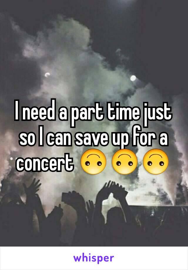 I need a part time just so I can save up for a concert 🙃🙃🙃