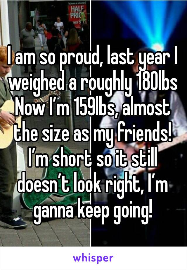I am so proud, last year I weighed a roughly 180lbs Now I'm 159lbs, almost the size as my friends! I'm short so it still doesn't look right, I'm ganna keep going!
