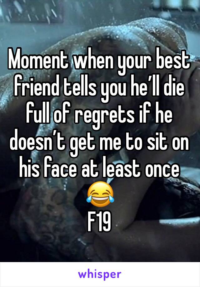 Moment when your best friend tells you he'll die full of regrets if he doesn't get me to sit on his face at least once 😂  F19