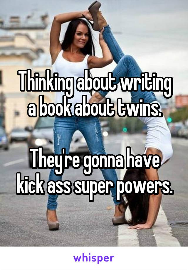 Thinking about writing a book about twins.  They're gonna have kick ass super powers.