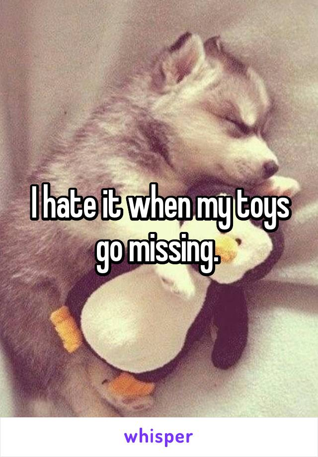 I hate it when my toys go missing.