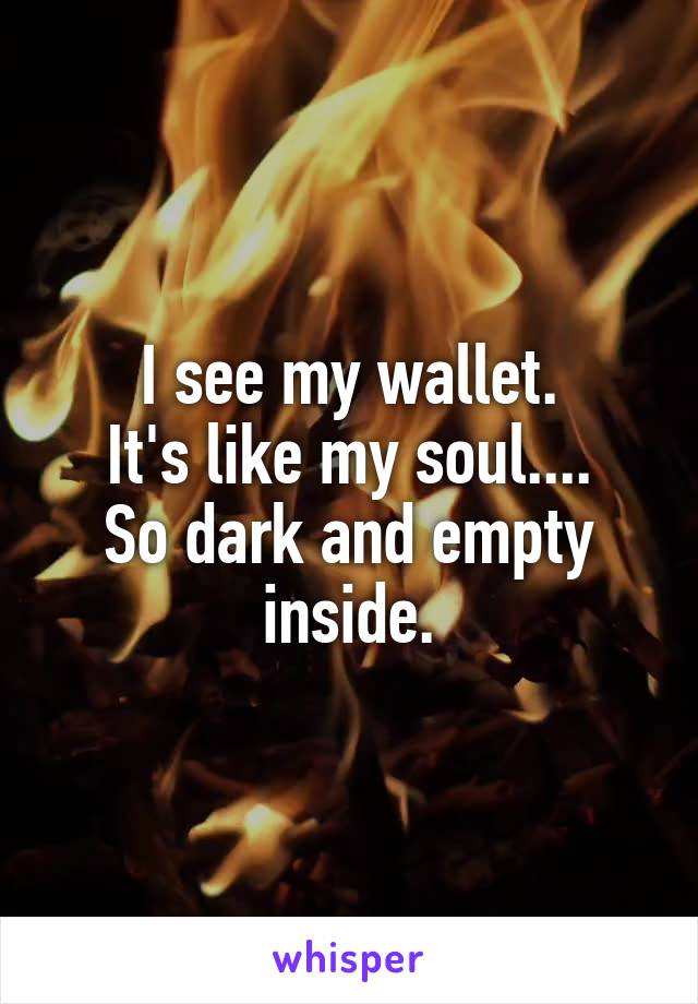 I see my wallet. It's like my soul.... So dark and empty inside.